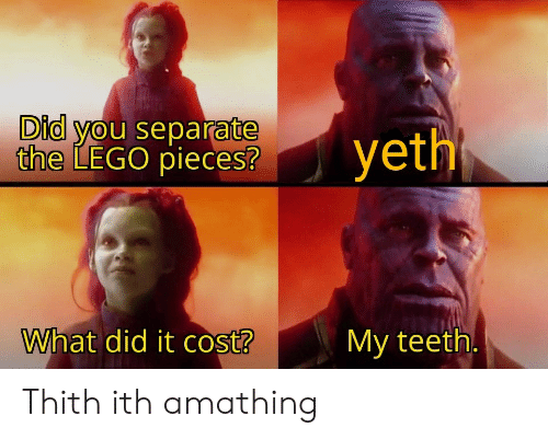 Lego, Teeth, and Did: Did you separate  the LEGO pieces?  yeth  What did it cost?  My teeth. Thith ith amathing
