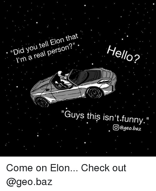 """Funny, Hello, and Memes: : """"Did you tell Elon that  l'm a real person?""""  Hello?  """"Guys thiş isn't.funny.""""  回@geo.baz Come on Elon... Check out @geo.baz"""