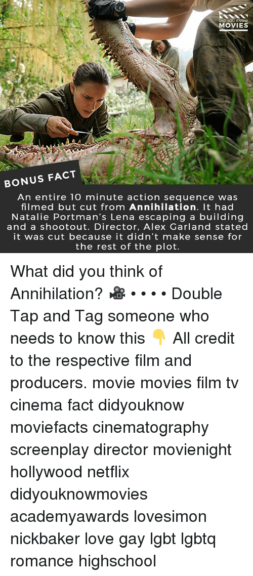Annihilation: DID YOUR  MOVIES  BONUS FACT  An entire 10 minute action sequence was  filmed but cut from Annihilation. It had  Natalie Portman's Lena escaping a building  and a shootout. Director, Alex Garland stated  it was cut because it didn't make sense for  the rest of the plot. What did you think of Annihilation? 🎥 • • • • Double Tap and Tag someone who needs to know this 👇 All credit to the respective film and producers. movie movies film tv cinema fact didyouknow moviefacts cinematography screenplay director movienight hollywood netflix didyouknowmovies academyawards lovesimon nickbaker love gay lgbt lgbtq romance highschool