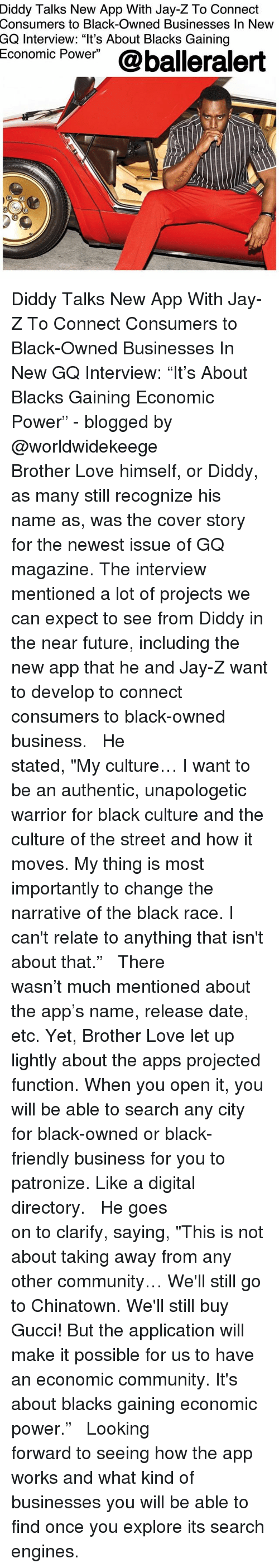 "Community, Future, and Gucci: Diddy  Talks New App With Jay-Z To Connect  Consumers to Black-Owned Businesses In New  GQ Interview: ""It's About Blacks Gaining  Economic Power""@balleralert Diddy Talks New App With ‪Jay-Z‬ To Connect Consumers to Black-Owned Businesses In New GQ Interview: ""It's About Blacks Gaining Economic Power"" - blogged by @worldwidekeege ⠀⠀⠀⠀⠀⠀⠀⠀⠀ ⠀⠀⠀⠀⠀⠀⠀⠀⠀ Brother Love himself, or Diddy, as many still recognize his name as, was the cover story for the newest issue of GQ magazine. The interview mentioned a lot of projects we can expect to see from Diddy in the near future, including the new app that he and ‪Jay-Z‬ want to develop to connect consumers to black-owned business. ⠀⠀⠀⠀⠀⠀⠀⠀⠀ ⠀⠀⠀⠀⠀⠀⠀⠀⠀ He stated, ""My culture… I want to be an authentic, unapologetic warrior for black culture and the culture of the street and how it moves. My thing is most importantly to change the narrative of the black race. I can't relate to anything that isn't about that."" ⠀⠀⠀⠀⠀⠀⠀⠀⠀ ⠀⠀⠀⠀⠀⠀⠀⠀⠀ There wasn't much mentioned about the app's name, release date, etc. Yet, Brother Love let up lightly about the apps projected function. When you open it, you will be able to search any city for black-owned or black-friendly business for you to patronize. Like a digital directory. ⠀⠀⠀⠀⠀⠀⠀⠀⠀ ⠀⠀⠀⠀⠀⠀⠀⠀⠀ He goes on to clarify, saying, ""This is not about taking away from any other community… We'll still go to Chinatown. We'll still buy Gucci! But the application will make it possible for us to have an economic community. It's about blacks gaining economic power."" ⠀⠀⠀⠀⠀⠀⠀⠀⠀ ⠀⠀⠀⠀⠀⠀⠀⠀ Looking forward to seeing how the app works and what kind of businesses you will be able to find once you explore its search engines."