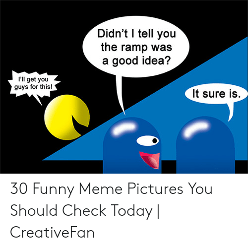 Funny, Meme, and Good: Didn't I tell you  the ramp was  a good idea?  'll get you  guys for this!  It sure is. 30 Funny Meme Pictures You Should Check Today   CreativeFan
