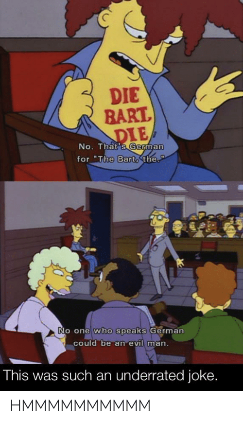 "Bart, Evil, and Who: DIE  BART.  DIE  No. That's German  for ""The Bart,the.  P  No one who speaks German  could be an evil man.  This was such an underrated joke. HMMMMMMMMMM"