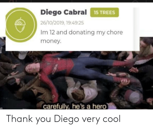 diego: Diego Cabral15 TREES  26/10/2019, 19:49:25  Im 12 and donating my chore  money.  carefully, he's a hero)  m Thank you Diego very cool