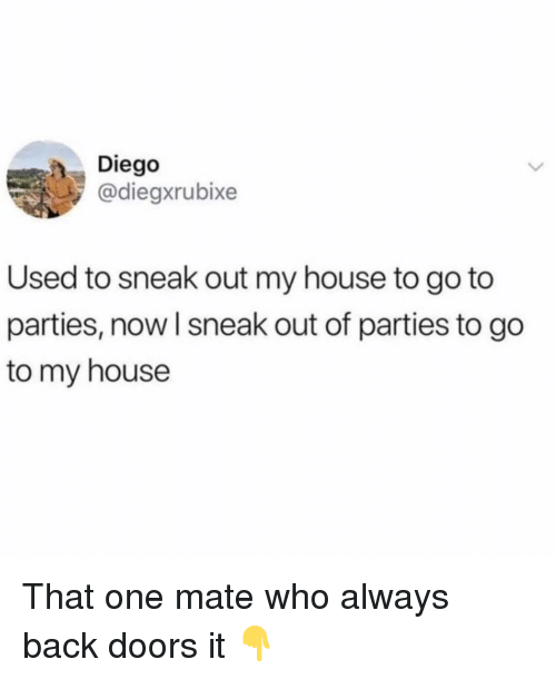 Memes, My House, and House: Diego  @diegxrubixe  Used to sneak out my house to go to  parties, now l sneak out of parties to go  to my house That one mate who always back doors it 👇