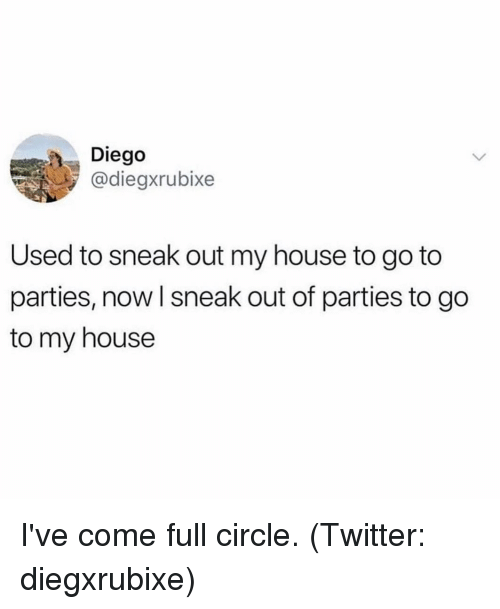 My House, Twitter, and House: Diego  @diegxrubixe  Used to sneak out my house to go to  parties, now I sneak out of parties to go  to my house I've come full circle. (Twitter: diegxrubixe)