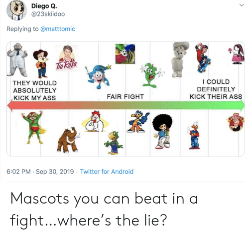 Android, Ass, and Definitely: Diego Q.  @23skiidoo  Replying to @matttomic  Tho Rosa  I COULD  THEY WOULD  DEFINITELY  ABSOLUTELY  FAIR FIGHT  KICK THEIR ASS  KICK MY ASS  ABUELITA  6:02 PM Sep 30, 2019 Twitter for Android Mascots you can beat in a fight…where's the lie?