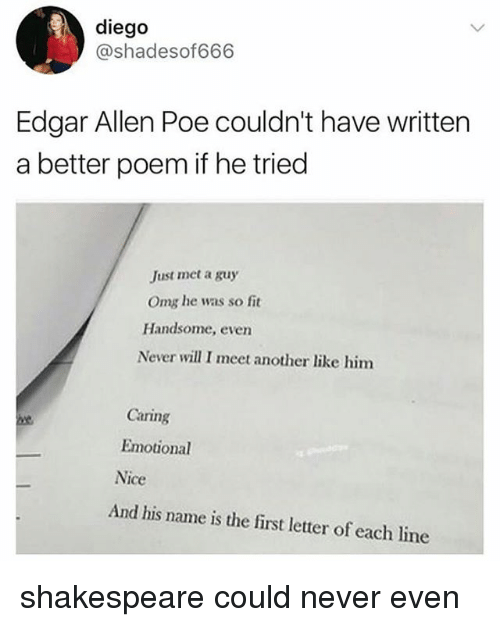 And His Name Is: diego  @shadesof666  Edgar Allen Poe couldn't have written  a better poem if he tried  Just met a guy  Omg he was so fit  Handsome, even  Never will I meet another like him  Caring  Emotional  Nice  And his name is the first letter of each line shakespeare could never even