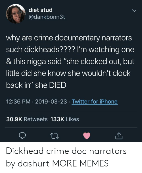"Clock, Crime, and Dank: diet stud  @dankbonn3t  why are crime documentary narrators  such dickheads???? I'm watching one  & this nigga said ""she clocked out, but  little did she know she wouldn't clock  back in"" she DIED  12:36 PM 2019-03-23 Twitter for iPhone  30.9K Retweets 133K Likes Dickhead crime doc narrators by dashurt MORE MEMES"
