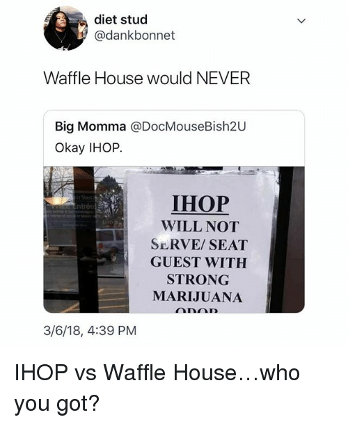 Ihop, Memes, and Waffle House: diet stud  @dankbonnet  Waffle House would NEVER  Big Momma @DocMouseBish20  Okay IHOP.  IHOP  WILL NOT  SERVE SEAT  GUEST WITH  STRONG  MARIJUANA  3/6/18, 4:39 PM IHOP vs Waffle House…who you got?