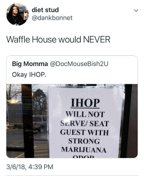 Ihop, Waffle House, and House: diet stud  @dankbonnet  Waffle House would NEVER  Big Momma @DocMouseBish2U  Okay IHOP.  IHOP  WILL NOT  SERVE/ SEAT  GUEST WITH  STRONG  MARIJUANA  3/6/18, 4:39 PM