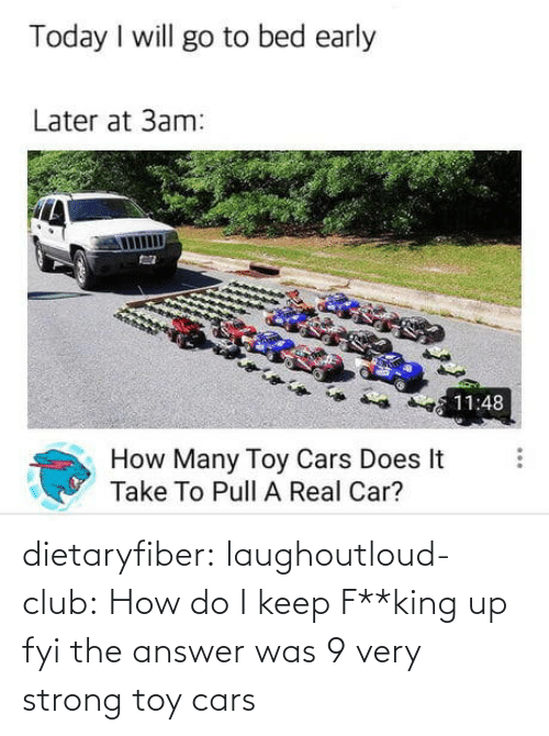 answer: dietaryfiber:  laughoutloud-club: How do I keep F**king up fyi the answer was 9 very strong toy cars
