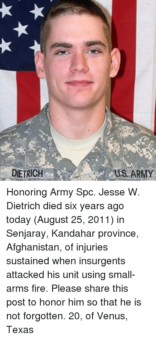 Fire, Memes, and Army: DIETRICH  US ARMY Honoring Army Spc. Jesse W. Dietrich died six years ago today (August 25, 2011) in Senjaray, Kandahar province, Afghanistan, of injuries sustained when insurgents attacked his unit using small-arms fire. Please share this post to honor him so that he is not forgotten. 20, of Venus, Texas