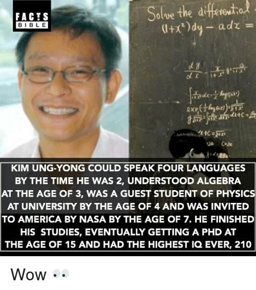 physicality: diferito  Solve the FACTS  a dr  BIBLE  ditc s  KIM UNG-YONG COULD SPEAK FOUR LANGUAGES  BY THE TIME HE WAS 2, UNDERSTOOD ALGEBRA  AT THE AGE OF 3, WAS A GUEST STUDENT OF PHYSIC  AT UNIVERSITY BY THE AGE OF 4 AND WAS INVITED  TO AMERICA BY NASA BY THE AGE OF 7. HE FINISHED  HIS STUDIES, EVENTUALLY GETTING A PHD AT  THE AGE OF 15 AND HAD THE HIGHEST IQ EVER, 210 Wow 👀
