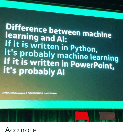 Powerpoint, Python, and Machine Learning: Difference between machine  learning and Al:  If it is written in Python,  it's probably machine learning  If it is written in PowerPoint  it's probably Al  Curt Simon Harlinghausen  PUBLICISSAPIENT I 48FRWD AI ML Accurate