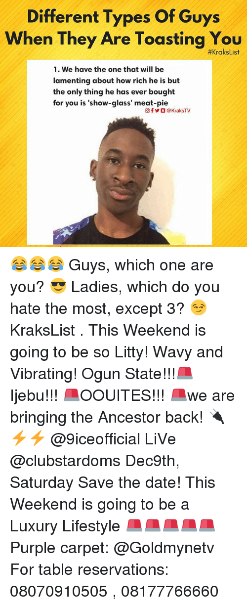 Memes, Date, and Lifestyle: Different Types Of Guys  When They Are Toasting You  #xraksList  1. We have the one that will be  lamenting about how rich he is but  the only thing he has ever bought  for you is 'show-glass' meat-pie  回f岁O @ KraksTV 😂😂😂 Guys, which one are you? 😎 Ladies, which do you hate the most, except 3? 😏 KraksList . This Weekend is going to be so Litty! Wavy and Vibrating! Ogun State!!!🚨 Ijebu!!! 🚨OOUITES!!! 🚨we are bringing the Ancestor back! 🔌⚡⚡ @9iceofficial LiVe @clubstardoms Dec9th, Saturday Save the date! This Weekend is going to be a Luxury Lifestyle 🚨🚨🚨🚨🚨 Purple carpet: @Goldmynetv For table reservations: 08070910505 , 08177766660