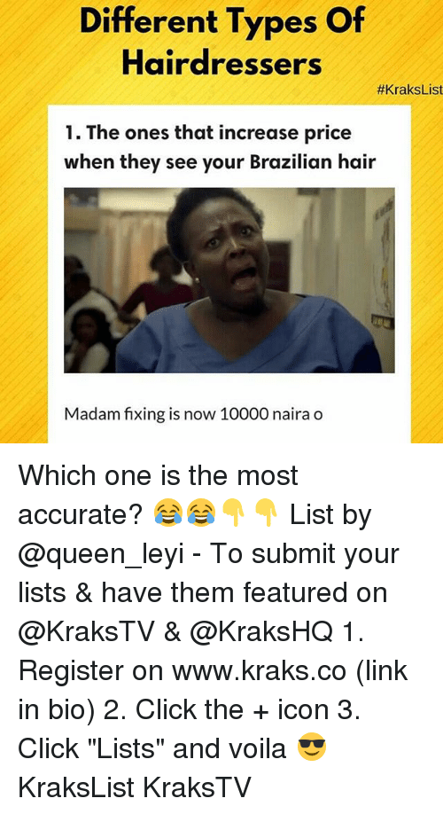 "Click, Memes, and Queen: Different Types Of  Hairdressers  #KraksList  1. The ones that increase price  when they see your Brazilian hair  Madam fixing is now 10000 naira o Which one is the most accurate? 😂😂👇👇 List by @queen_leyi - To submit your lists & have them featured on @KraksTV & @KraksHQ 1. Register on www.kraks.co (link in bio) 2. Click the + icon 3. Click ""Lists"" and voila 😎 KraksList KraksTV"