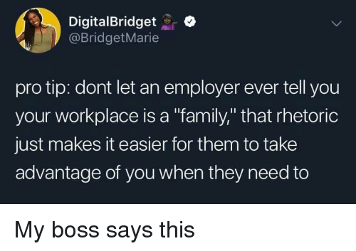 "Family, Pro, and Boss: DigitalBridgeto  @BridgetMarie  pro tip: dont let an employer ever tell you  your workplace is a ""family,"" that rhetoric  just makes it easier for them to take  advantage of you when they need to My boss says this"