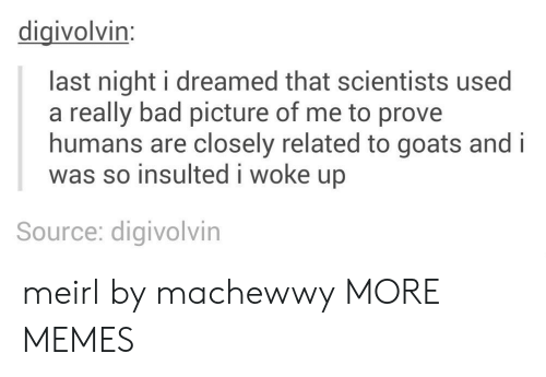 Ared: digivolvin:  last night i dreamed that scientists used  a really bad picture of me to prove  humans are closely related to goats and i  was so insulted i woke up  Source: digivolvin meirl by machewwy MORE MEMES