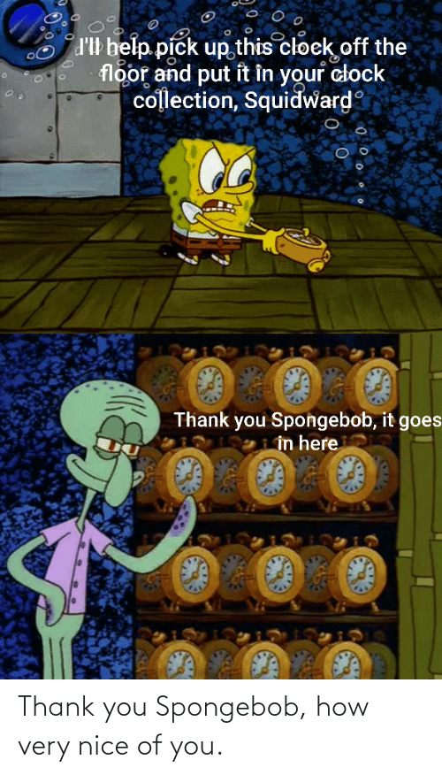 The Floor: d'Il belp pick up this cloek off the  floor and put it in your clock  collection, Squidward  Thank you Spongebob, it goes  in here Thank you Spongebob, how very nice of you.