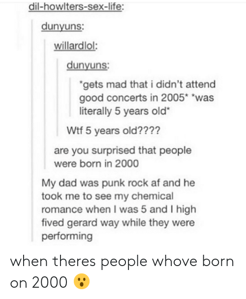 """Af, Dad, and Life: dil-howlters-sex-life:  dunyuns  willardlol:  dunyuns  gets mad that i didn't attend  good concerts in 2005* """"was  literally 5 years old""""  Wtf 5 years old????  are you surprised that people  My dad was punk rock af and he  romance when I was 5 and I high  were born in 2000  took me to see my chemical  fived gerard way while they were  performing when theres people whove born on 2000 😮"""