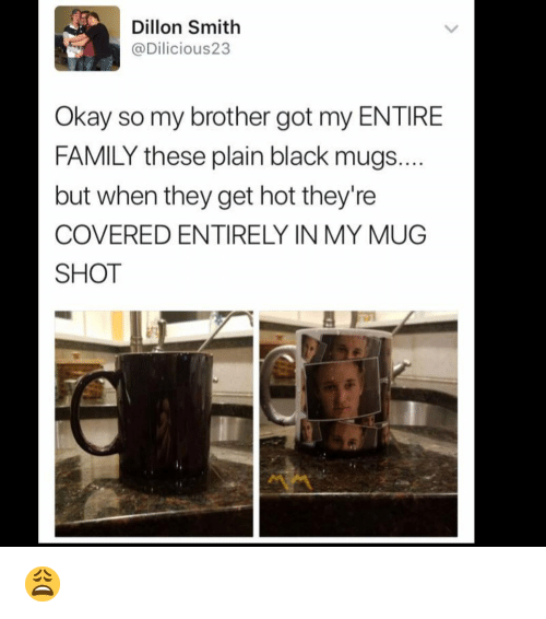 Family, Memes, and Black: Dillon Smith  @Dilicious23  Okay so my brother got my ENTIRE  FAMILY these plain black mugs  but when they get hot they're  COVERED ENTIRELY IN MY MUG  SHOT 😩