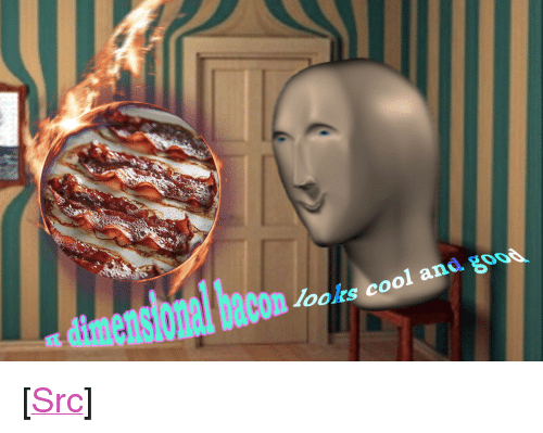 "Looks Cool: dimensional baconk c  looks cool and  goo0 <p>[<a href=""https://www.reddit.com/r/surrealmemes/comments/815wq3/only_the_sizzle_of_the_bacon_can_distract_you/"">Src</a>]</p>"