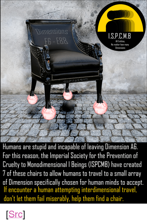 """Fail, Reddit, and Help: Dimensions  .S.P.C.M.B  All Entities.  No matter how many  Dimensions  Humans are stupid and incapable of leaving Dimension Ab.  For this reason, the Imperial Society for the Prevention of  Cruelty to Manodimensional I Beings (ISPCMB) have created  7 of these chairs to allow humans to travel to a small array  of Dimension specifically chosen for human minds to accept.  If encounter a human attempting interdimensional travel,  don't let them fail miserably, help them find a chair. <p>[<a href=""""https://www.reddit.com/r/surrealmemes/comments/7sd80w/please_protect_lesser_entities/"""">Src</a>]</p>"""