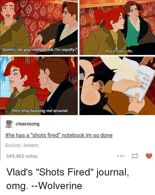 """Shot Fired: Dimitri, do you really think rm royalty  You know I do.  Then stop bossing me around.  clearssong  #he has a """"shots fired"""" notebook im so done  Source: -letaem  349,462 notes Vlad's """"Shots Fired"""" journal, omg.  --Wolverine"""