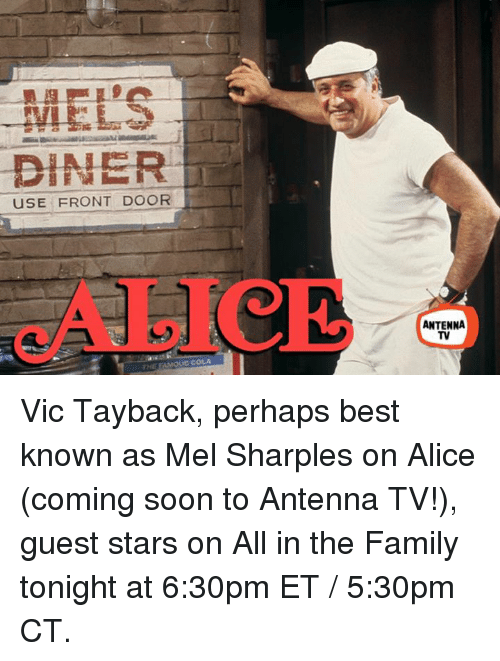 antenna: DINER  USE FRONT DOOR  ANTENNA  TV Vic Tayback, perhaps best known as Mel Sharples on Alice (coming soon to Antenna TV!), guest stars on All in the Family tonight at 6:30pm ET / 5:30pm CT.