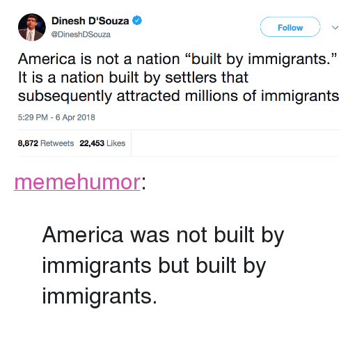 "America, Tumblr, and Blog: Dinesh D'Souza  Follow  DineshDSouza  America is not a nation ""built by immigrants.'""  It is a nation built by settlers that  subsequently attracted millions of immigrants  5:29 PM -6 Apr 2018  8,872 Retweets 22,453 Likes <p><a href=""http://memehumor.net/post/172720251353/america-was-not-built-by-immigrants-but-built-by"" class=""tumblr_blog"">memehumor</a>:</p>  <blockquote><p>America was not built by immigrants but built by immigrants.</p></blockquote>"