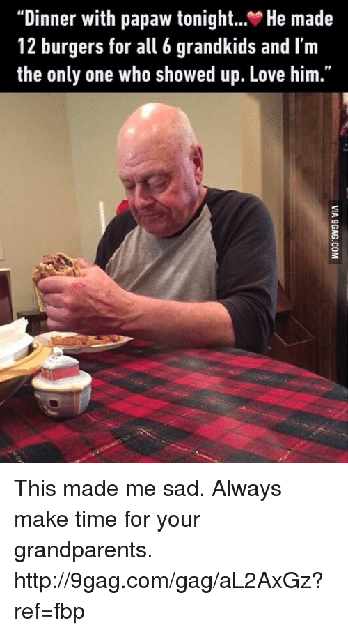 "Dinner With Papaw Tonight: Dinner with papaw tonight  He made  12 burgers for all 6 grandkids and l'm  the only one who showed up. Love him."" This made me sad. Always make time for your grandparents. http://9gag.com/gag/aL2AxGz?ref=fbp"
