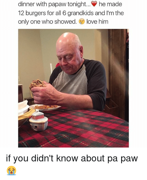 Dinner With Papaw Tonight: dinner with papaw tonight... he made  12 burgers for all 6 grandkids and l'm the  only one who showed  love him if you didn't know about pa paw 😭