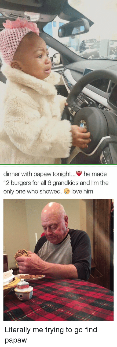 Dinner With Papaw Tonight: dinner with papaw tonight... he made  12 burgers for all 6 grandkids and I'm the  only one who showed  love him Literally me trying to go find papaw