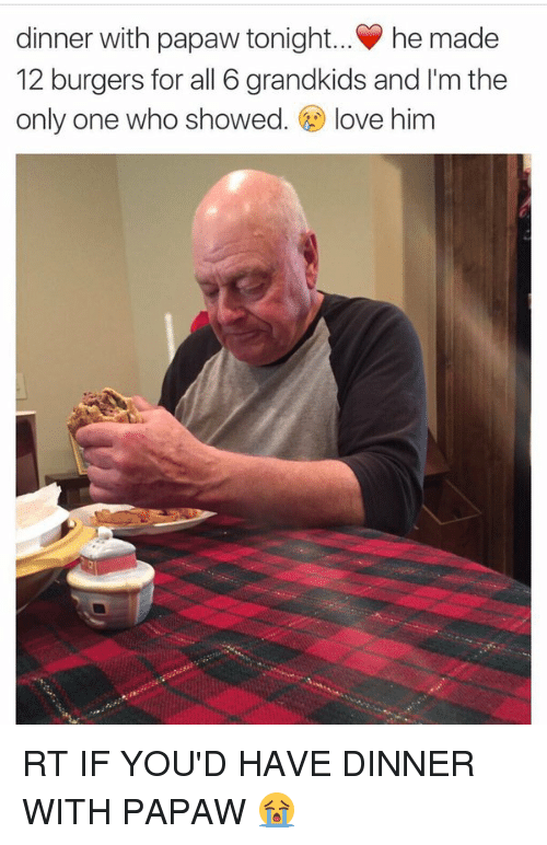 Dinner With Papaw Tonight: dinner with papaw tonight... he made  12 burgers for all 6 grandkids and I'm the  only one who showed  love him RT IF YOU'D HAVE DINNER WITH PAPAW 😭