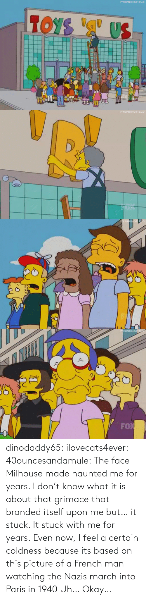 watching: dinodaddy65: ilovecats4ever:  40ouncesandamule:  The face Milhouse made haunted me for years. I don't know what it is about that grimace that branded itself upon me but… it stuck. It stuck with me for years. Even now, I feel a certain coldness  because its based on this picture of a French man watching the Nazis march into Paris in 1940    Uh… Okay…