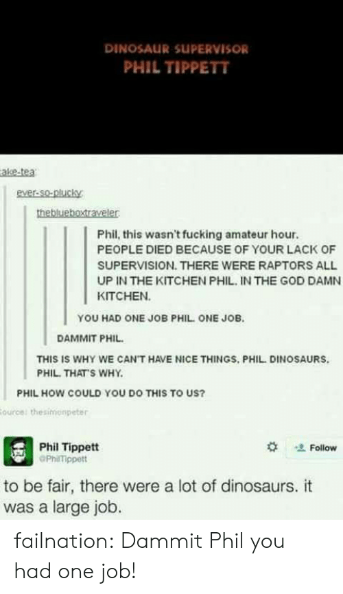 Dinosaur, Fucking, and God: DINOSAUR SUPERVISOR  PHIL TIPPETT  ake-tea  ever-So-plucky  Phil, this wasn't fucking amateur hour.  PEOPLE DIED BECAUSE OF YOUR LACK OF  SUPERVISION. THERE WERE RAPTORS ALL  UP IN THE KITCHEN PHIL IN THE GOD DAMN  KITCHEN  YOU HAD ONE JOB PHIL ONE JOB.  DAMMIT PHIL  THIS IS WHY WE CAN'T HAVE NICE THINGS, PHIL DINOSAURS  PHIL. THAT'S WHY  PHIL HOW COULD YOU DO THIS TO US?  Phil Tippett  PhilTippett  ' Follow  to be fair, there were a lot of dinosaurs. it  was a large job. failnation:  Dammit Phil you had one job!