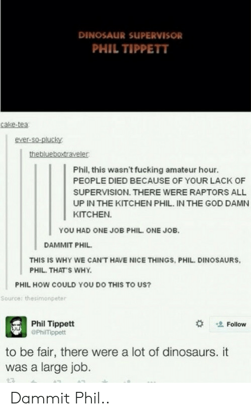Dinosaur, Fucking, and God: DINOSAUR SUPERVISOR  PHIL TIPPETT  ake-tea  ever-so-plucky  Phil, this wasn't fucking amateur hour.  PEOPLE DIED BECAUSE OF YOUR LACK OF  SUPERVISION. THERE WERE RAPTORS ALL  UP IN THE KITCHEN PHIL. IN THE GOD DAMN  KITCHEN  YOU HAD ONE JOB PHIL. ONE JOB  DAMMIT PHIL  THIS IS WHY WE CAN'T HAVE NICE THINGS, PHIL. DINOSAURS  PHIL. THAT S WHY.  PHIL HOW COULD YOU DO THIS TO US?  Source: thesimonpeter  Phil Tippett  @PhilTippett  Follow  to be fair, there were a lot of dinosaurs. it  was a large job. Dammit Phil..