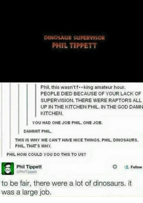 Dinosaur, Memes, and Dinosaurs: DINOSAUR SUPERVISOR  PHIL TIPPETT  Phil, this wasn't f king amateur hour.  PEOPLE DIED BECAUSE OF YOUR LACK OF  SUPERVISION. THERE WERE RAPTORS ALL  UP IN THE KITCHEN PHIL, IN THE GOD DAMN  KITCHEN.  YOU HAD ONE JOB PHIL ONE JOB.  DAMMIT PHIL.  THIS IS WHY WE CANT HAVE NICE THINGS, PHIL. DINOSAURS.  PHIL THAT'S WHY  PHIL HOW COULD YOU DO THIS TO US?  Phil Tippett  Follow  aPhimppett  to be fair, there were a lot of dinosaurs, it  was a large job.