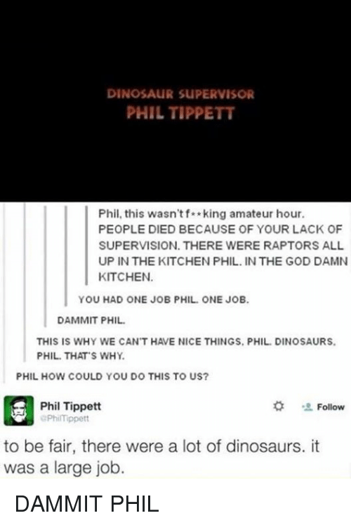 Dinosaur, Memes, and Dinosaurs: DINOSAUR SUPERVISOR  PHIL TIPPETT  Phil, this wasn't f**king amateur hour.  PEOPLE DIED BECAUSE OF YOUR LACK OF  SUPERVISION. THERE WERE RAPTORS ALL  UP IN THE KITCHEN PHIL. IN THE GOD DAMN  KITCHEN.  YOU HAD ONE JOB PHIL ONE JOB.  DAMMIT PHIL.  THIS IS WHY WE CANT HAVE NICE THINGS, PHIL DINOSAURS.  PHIL THAT S WHY.  PHIL HOW COULD YOU DO THIS TO US?  Phil Tippett  Follow  aPhiITippett  to be fair, there were a lot of dinosaurs. it  was a large job DAMMIT PHIL