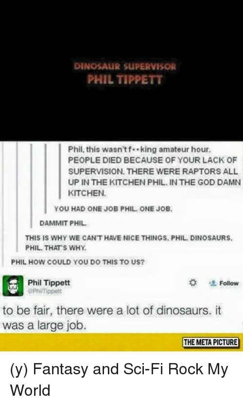 Dinosaur, God, and Memes: DINOSAUR suPERVISOR  PHIL TIPPETT  Phil, this wasn't f**king amateur hour.  PEOPLE DIED BECAUSE OF YOUR LACK OF  SUPERVISION, THERE WERE RAPTORS ALL  UP IN THE KITCHEN PHIL IN THE GOD DAMN  KITCHEN.  YOU HAD ONE JOB PHIL ONE JOB.  DAMMIT PHIL.  THIS IS WHY WE CAN'T HAVE NICE THINGS, PHIL DINOSAURS.  PHIL THATS WHY  PHIL HOW COULD YOU DO THIS TO US?  Phil Tippett  Follow  aPhi Tippett  to be fair, there were a lot of dinosaurs. it  was a large job.  THE META PICTURE (y) Fantasy and Sci-Fi Rock My World