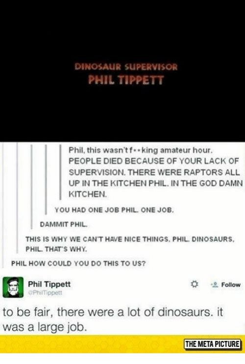 Dinosaur, God, and Memes: DINOSAUR SUPERVISOR  PHIL TIPPETT  Phil, this wasn'tf king amateur hour.  PEOPLE DIED BECAUSE OF YOUR LACK OF  SUPERVISION. THERE WERE RAPTORS ALL  UP IN THE KITCHEN PHIL. IN THE GOD DAMN  KITCHEN  YOU HAD ONE JOB PHIL. ONE JOB  DAMMIT PHIL  THIS IS WHY WE CAN'T HAVE NICE THINGS. PHIL.DINOSAURS  PHIL THATS WHY.  PHIL HOW COULD YOU DO THIS TO US?  Phil Tippett  PhilTfippett  *  -2. Follow  to be fair, there were a lot of dinosaurs. it  was a large job.  THE META PICTURE