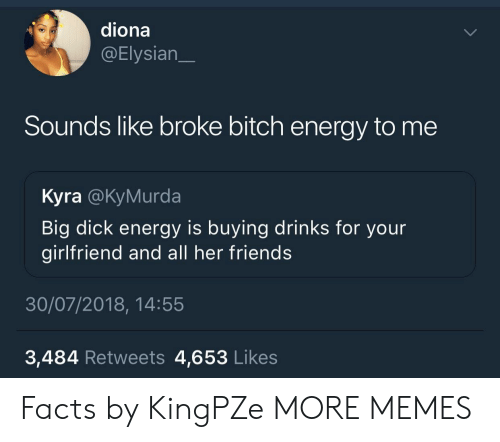 Big Dick, Bitch, and Dank: diona  @Elysian  Sounds like broke bitch energy to me  Kyra @KyMurda  Big dick energy is buying drinks for your  girlfriend and all her friends  30/07/2018, 14:55  3,484 Retweets 4,653 Likes Facts by KingPZe MORE MEMES