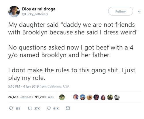 """Bailey Jay, Beef, and Dank: Dios es mi droga  @Lucky Leftovers  Follow  My daughter said """"daddy we are not friends  with Brooklyn because she said I dress weird""""  No questions asked now I got beef with a 4  y/o named Brooklyn and her father.  I dont make the rules to this gang shit. I just  play my role.  5:10 PM-4 Jan 2019 from California, USA  26,611 Retweets 91,200 Likes"""