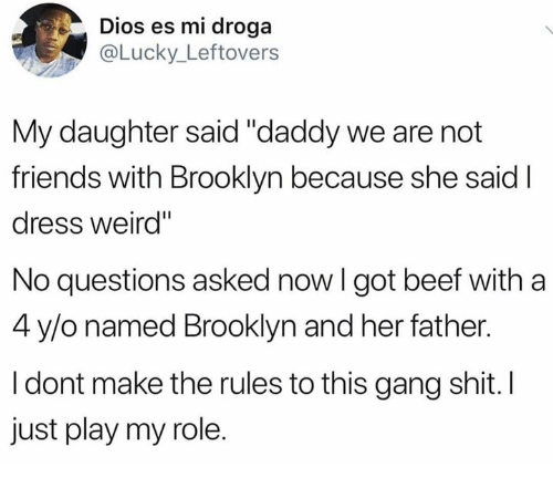 """Beef, Friends, and Memes: Dios es mi droga  Lucky_ Leftovers  My daughter said """"daddy we are not  friends with Brooklyn because she said I  dress weird""""  No questions asked now I got beef with a  4 y/o named Brooklyn and her father.  I dont make the rules to this gang shit. I  just play my role."""