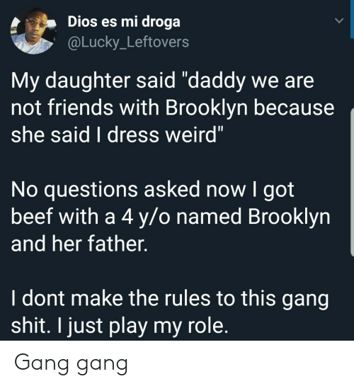 "Beef, Friends, and Shit: Dios es mi droga  @Lucky_Leftovers  My daughter said ""daddy we are  not friends with Brooklyn because  she said I dress weird""  No questions asked now I got  beef with a 4 y/o named Brooklyn  and her father.  I dont make the rules to this gang  shit. I just play my role. Gang gang"