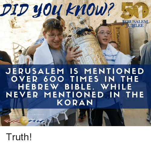 Memes, Bible, and Never: DIp you kMow? 50  ERUSALEN  ILEE  JERUSALEM IS MENTIONED  OVER 6 OO TIMES IN THE  HEBREW BIBLE. WHILE  NEVER MENTIONED IN THE  KORAN Truth!