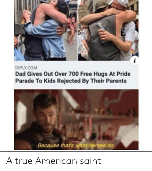 Dad, Parents, and Reddit: DIPLY.COM  Dad Gives Out Over 700 Free Hugs At Pride  Parade To Kids Rejected By Their Parents  Because that's what heroes do A true American saint