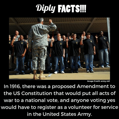 Constitution: Diply FACTS!!  Image Credit: army.mil  In 1916, there was a proposed Amendment to  the US Constitution that would put all acts of  war to a national vote, and anyone voting yes  would have to register as a volunteer for service  in the United States Army