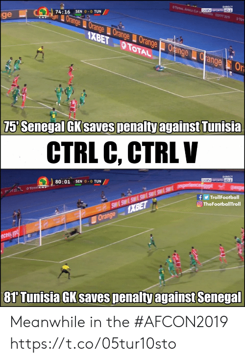 Memes, Sports, and Orange: DIRECT  TOTAL AICA C beiN SPORTS HD 2  TIONS EGYPT 2019  SEN 0-0 TUN  74:16  ye Orange Orange Orange OrangeOrange  ge  TO  CAF  AXBET TOTAL  ange  Or  75' Senegal GK saves penalty against Tunisia  CTRL C, CTRLV  DIRECT  bein SPORTS HD 2  80:01 SEN 0-0 TUN  O TOTALC AP  A  f TrollFootball  TheFootballTroll  1XBET  Orange  ncee ypt  81 Tunisia GK saves penalty against Senegal Meanwhile in the #AFCON2019 https://t.co/05tur10sto