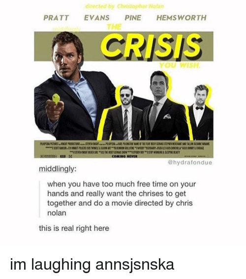 christopher nolan: directed by Christopher Nolan  PRATT EVANS PINE HEMSWORTH  THE  CRISIS  ou WISH  COMING NEVER  @hydrafondue  middlingly:  when you have too much free time on your  hands and really want the chrises to get  together and do a movie directed by chris  nolan  this is real right here im laughing annsjsnska
